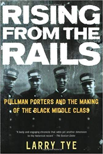 Rising from the Rails: Pullman Porters and the Making of the Black Middle Class, by Larry Tye