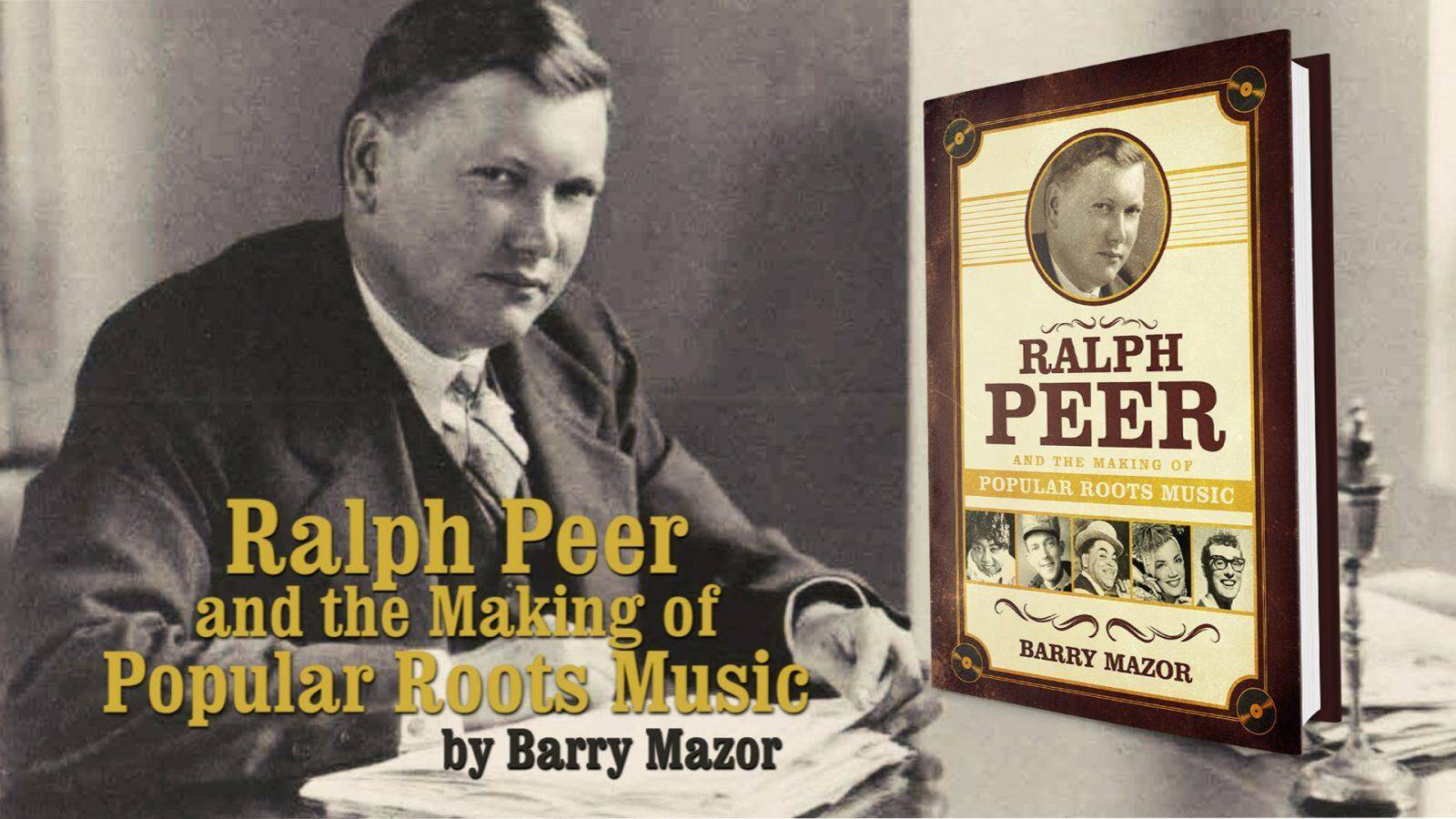 Ralph Peer and the Making of Popular Roots Music by Barry Mazor